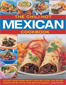 The Chili-Hot Mexican Cookbook: Sizzling Dishes from Mexico, with 100 Classic Chili Recipes Shown Step by Step in 350 Photographs