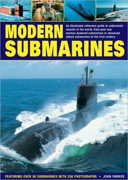 Modern Submarines: An Illustrated Reference Guide to Underwater Vessels of the World, from Post-War Nuclear-Powered Submarines to Advanced Attack Submarines of the 21st Century. Featuring Over 50 Submarines with 250 Photographs