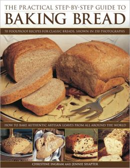 The Practical Step-By-Step Guide to Baking Bread: 70 foolproof recipes for classic breads, shown in 350 photographs