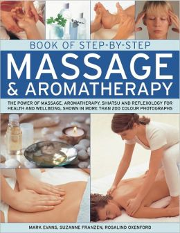 Book of Step-by-Step Massage & Aromatherapy: The power of massage, aromatherapy, shiatsu and reflexology for health and wellbeing, shown in more than 200 colour photographs