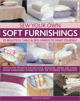 Sew Your Own Soft Furnishings: Step-by-step projects for beautiful bedroom, dining and living room furnishings shown in over 300 stunning photographs