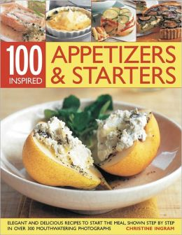 100 Inspired Appetizers And Starters: Over 50 elegant and delicious recipes to guarantee that all your first impressions are fabulous impressions
