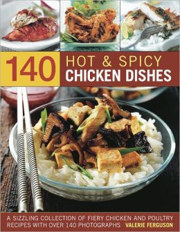 140 Hot & Spicy Chicken Dishes: A sizzling collection of fiery chicken and polutry recipes with over 140 colour photographs