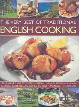 The Very Best of Traditional English Cooking: Authentic recipes from England made simple - over 60 classic dishes, beautifully illustrated, step-by-step with more than 250 photographs