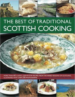 The Best of Traditional Scottish Cooking: More than 60 classic step-by-step recipes from the varied regions of Scotland, illustrated with over 250 photographs
