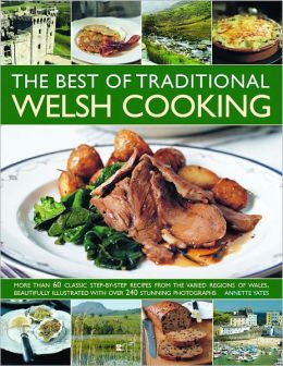 The Best of Traditional Welsh Cooking: More Than 60 Classic Step-By-Step Recipes From The Varied Regions of Wales, Beautifully Illustrated With Over 240 Stunning Photographs