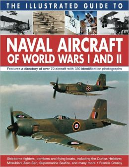 The Illustrated Guide To Naval Aircraft Of World Wars I And II