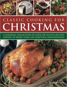 Classic Cooking for Christmas: A seasonal collection of over 100 festive recipes shown in more than 450 tempting photographs