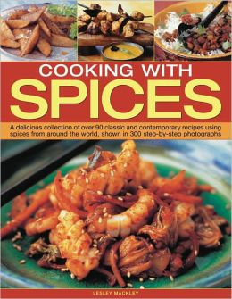 Cooking with Spices: A delicious collection of classic and contemporary recipes using spices from around the world
