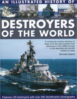 An Illustrated History of Destroyers of the World: A country-by-country directory of ships, from the early torpedo boat destroyers of the 1890s through to the specialist anti-aircraft vessels of today