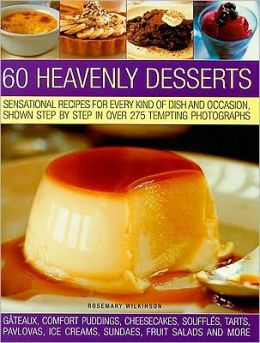 60 Heavenly Desserts: Sensational Recipes for Every Kind of Dish and Occasion, Shown Step-by-Step in Over 300 Tempting Photographs