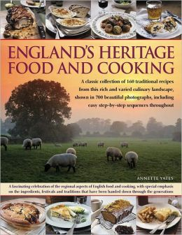 England?s Heritage Food and Cooking: A classic collection of 160 traditional recipes from this rich and varied culinary landscape, shown in 700 beautiful photographs, including easy step-by-step sequences throughout