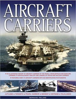 Aircraft Carriers: An illustrated history of aircraft carriers of the world, from zeppelin and seaplane carriers to vertical/short take-off and landing jet decks and nuclear carriers