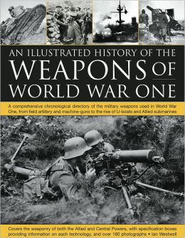 The Illustrated History of the Weapons of World War One: A comprehensive chronological directory of the military weapons used in World War I, from field artillery and machine guns to the rise of U-boats and Allied submarines