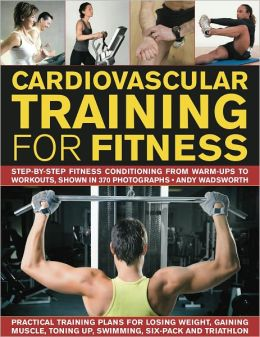 Cardiovascular Training for Fitness: Step-by-step conditioning from warm-ups to workouts, shown in 370 photographs