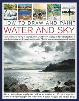How to Draw and Paint Water and Sky: Learn to draw a variety of scenes, from a rainbow in acrylics and pond reflections in mixed media to a sunlit beach in oils and a Mediterranean seascap in soft pastels