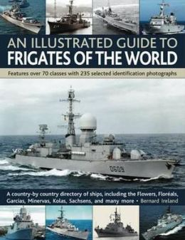 An Illustrated Guide to Frigates of the World: A history of over 70 classes with 235 identification photographs