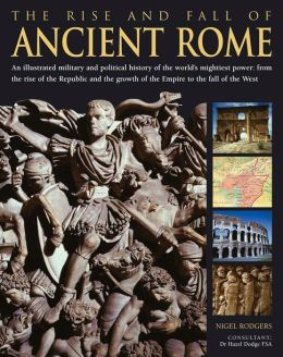 The Rise and Fall of Ancient Rome: An Illustrated Military and Political History of the World's Mightiest Power From the Rise of the Republic and the Growth of the Empire to the Fall of the West