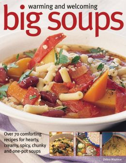 Warming And Welcoming Big Soups: Over 70 Comforting Recipes For Hearty, Creamy, Spicy, Chunky And One-Pot Soups