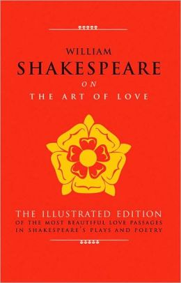 William Shakespeare on The Art of Love: The Illustrated Edition of the Most Beautiful Love Passages in Shakespeare's Plays and Poetry
