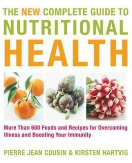 The New Complete Guide to Nutritional Health: More Than 600 Foods and Recipes for Overcoming Illness & Boosting Your Immunity. Pierre Jean Cousin & Ki
