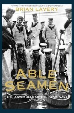 Able Seamen: The Lower Deck of the Royal Navy from 1850 to the Present Day