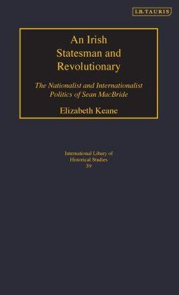 Irish Statesman and Revolutionary: The Nationalist and Internationalist Politics of Sean MacBride (International Library of Historical Studies Series, #39)