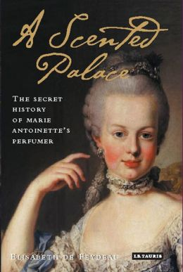 Scented Palace: The Secret History of Marie Antoinette's Perfumer