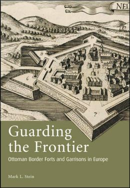 Guarding the Frontier: Ottoman Border Forts and Garrisons in Europe