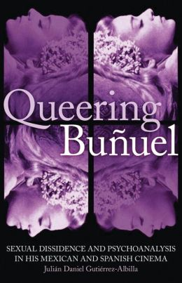 Queering Bunuel: Sexual Dissidence and Psychoanalysis in his Mexican and Spanish Cinema