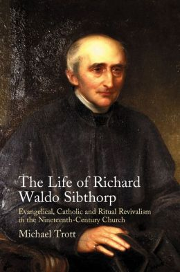 The Life of Richard Waldo Sibthorp: Evangelical, Catholic and Ritual Revivalism in the Nineteenth-Century Church