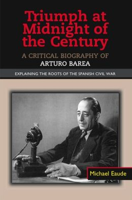 Triumph at Midnight of the Century: A Critical Biography of Arturo Barea