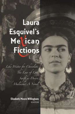 Laura Esquivel's Mexican Fictions: Like Water for Chocolate, The Law of Love, Swift as Desire, Malinche: A Novel