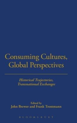 Consuming Cultures, Global Perspectives: Historical Trajectories, Transnational Exchanges
