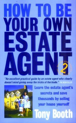 How to Be Your Own Estate Agent: Learn an Estate Agent's Secrets and Save Thousands Selling Your House Yourself