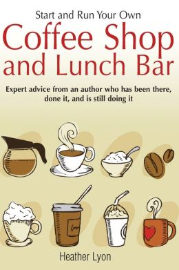 Start and Run Your Own Coffee Shop and Lunch Bar: Expert Advice from an Author who has been There, done it, and Is Still Doing It