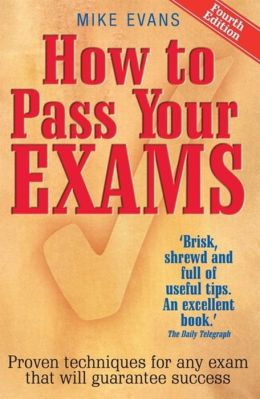 How to Pass Your Exams: Proven Techniques for Any Exam That Will Guarantee Success