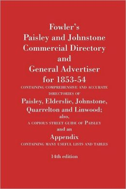 Fowler's Paisley and Johnstone Commercial Directory and General Advertiser for 1853-54 containing comprehensive and accurate directories of Paisley, Elderslie, Johnstone, Quarrelton and Linwood; also, a copious street guide of Paisley and an Appendix con