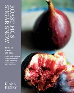 Roast Figs, Sugar Snow: Food to Warm the Soul. Diana Henry