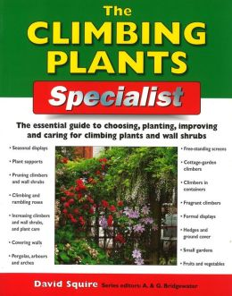 The Climbing Plants Specialist: The Essential Guide to Choosing, Planting, Improving and Caring for Climbing Plants and Wall Shrubs