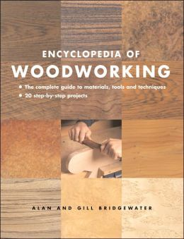 Encyclopedia of Woodworking: The Complete Guide to Materials, Tools and Techniques: 20 Step-By-Step Projects