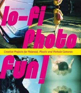 Lo-Fi Photo Fun!: Creative Projects for Polaroid, Plastic & Pinhole Cameras