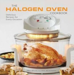 The Halogen Oven Cookbook: 100 Delicious Recipes for Every Occasion. by Paul Brodel, Carol Beckerman