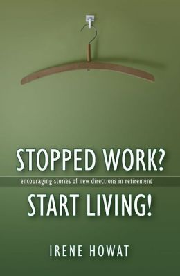 Stopped Work? Start Living!: Encouraging stories of directions in new retirement