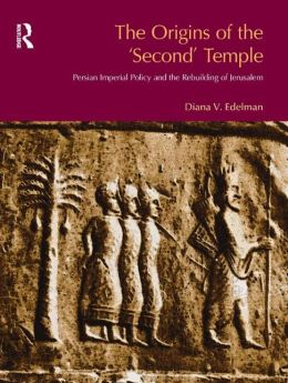 The Origins of the 'Second' Temple: Persian Imperial Policy and the Rebuilding of Jerusalem
