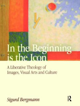 In the Beginning Is the Icon: A Liberative Theology of Images, Visual Arts, and Culture