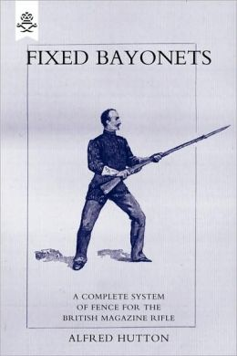 Fixed Bayonets - A Complete System Of Fence For The British Magazine Rifle.