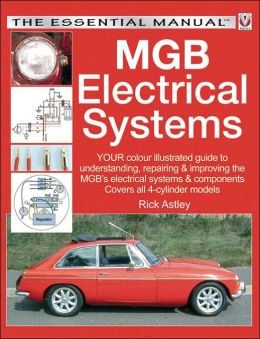 MGB Electrical Systems: Your Colour-Illustrated Guide to Understanding, Repairng & Improving the MGB's Electrical Systems & Components; Covers All 4-Cylinder Models (Essential Manual Series)