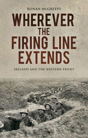 Wherever the Firing Line Extends: An Irish Journey Along the Western Front