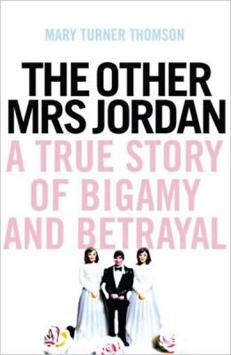 The Other Mrs Jordan: A True Story of Bigamy and Betrayal
